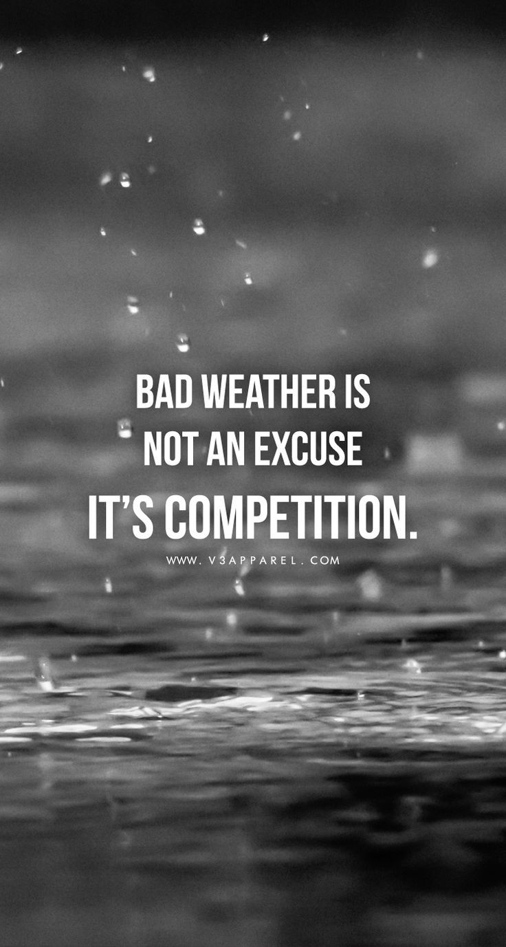 Bad weather is not an excuse it 39 s competition head over for Bad inspiration