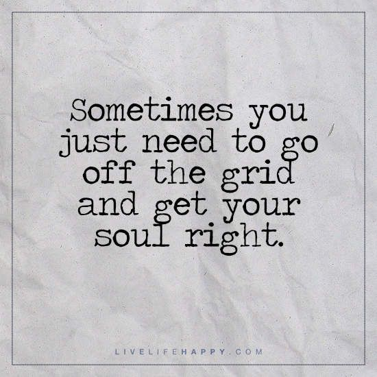 Deep Life Quotes | Life Deep Life Quote Sometimes You Just Need To Go Off The Grid