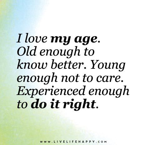 Life I Love My Age Live Life Quotes Love Life Quotes Live Life