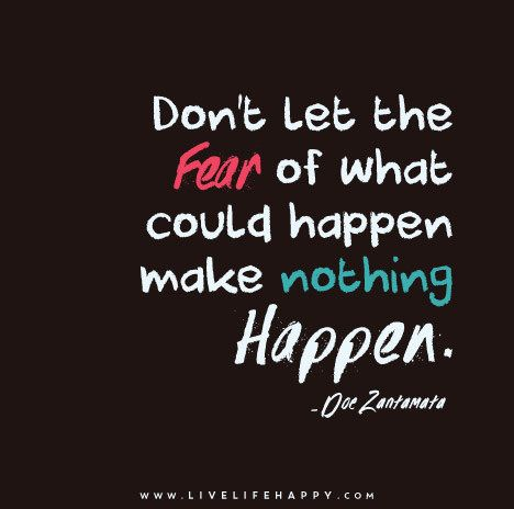 love don t let the fear of what could happen make nothing happen