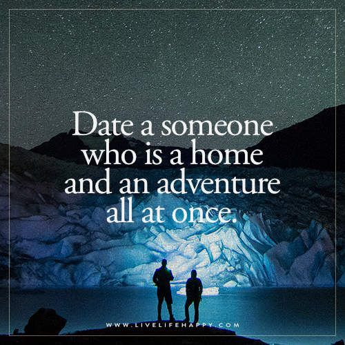 Love Quote Idea Date A Someone Who Is A Home And An Adventure All