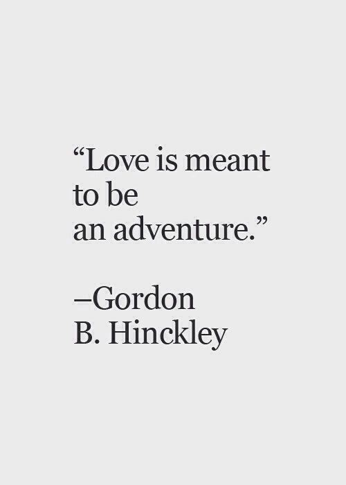 "Gordon B Hinckley Quotes Alluring Love Quote  ""love Is Meant To Be An Adventure""  Gordon B"