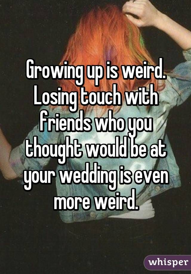 Friendship Quotes : Growing up is weird. Losing touch with ...