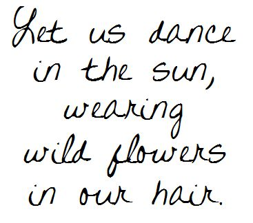 Summer Quotes Let Us Dance In The Sun Wearing Wild Flowers In Our