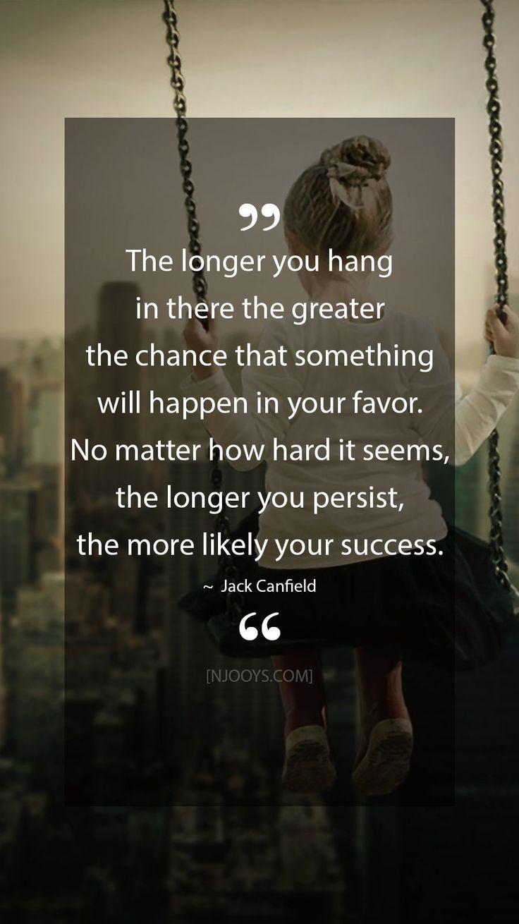 The longer you hang in there the greater the chance that ...